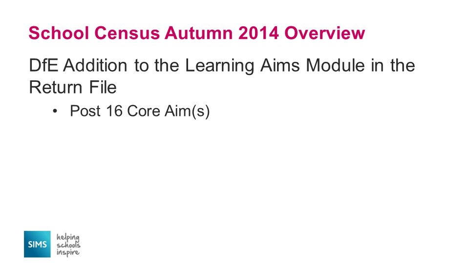 School Census Autumn 2014 Overview DfE Addition to the Learning Aims Module in the Return File Post 16 Core Aim(s)