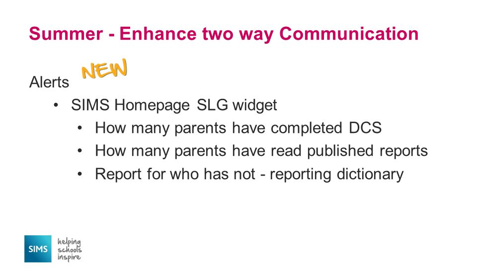 Summer - Enhance two way Communication Alerts SIMS Homepage SLG widget How many parents have completed DCS How many parents have read published reports Report for who has not - reporting dictionary