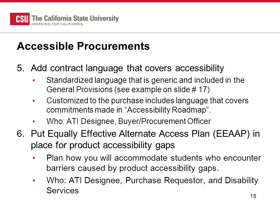 Accessible Procurements 5.Add contract language that covers accessibility Standardized language that is generic and included in the General Provisions (see example on slide # 17) Customized to the purchase includes language that covers commitments made in Accessibility Roadmap .