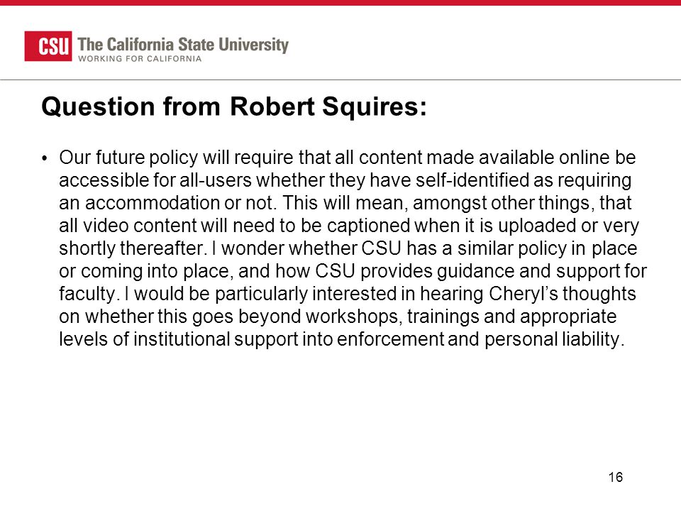 Question from Robert Squires: Our future policy will require that all content made available online be accessible for all-users whether they have self-identified as requiring an accommodation or not.