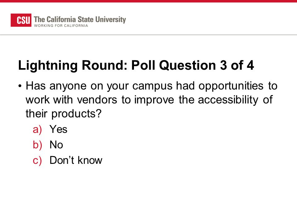 Lightning Round: Poll Question 3 of 4 Has anyone on your campus had opportunities to work with vendors to improve the accessibility of their products.