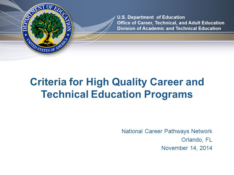 Criteria for High Quality Career and Technical Education Programs National Career Pathways Network Orlando, FL November 14, 2014