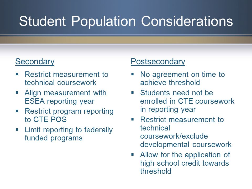 Secondary  Restrict measurement to technical coursework  Align measurement with ESEA reporting year  Restrict program reporting to CTE POS  Limit reporting to federally funded programs Postsecondary  No agreement on time to achieve threshold  Students need not be enrolled in CTE coursework in reporting year  Restrict measurement to technical coursework/exclude developmental coursework  Allow for the application of high school credit towards threshold Student Population Considerations