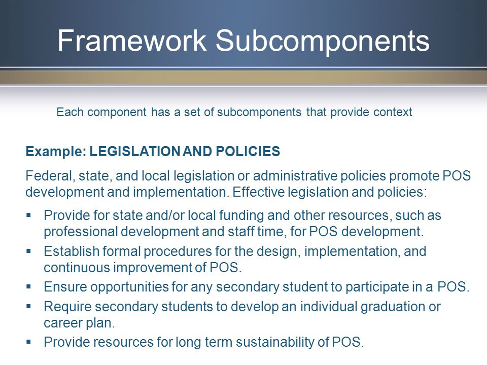 Framework Subcomponents Example: LEGISLATION AND POLICIES Federal, state, and local legislation or administrative policies promote POS development and implementation.