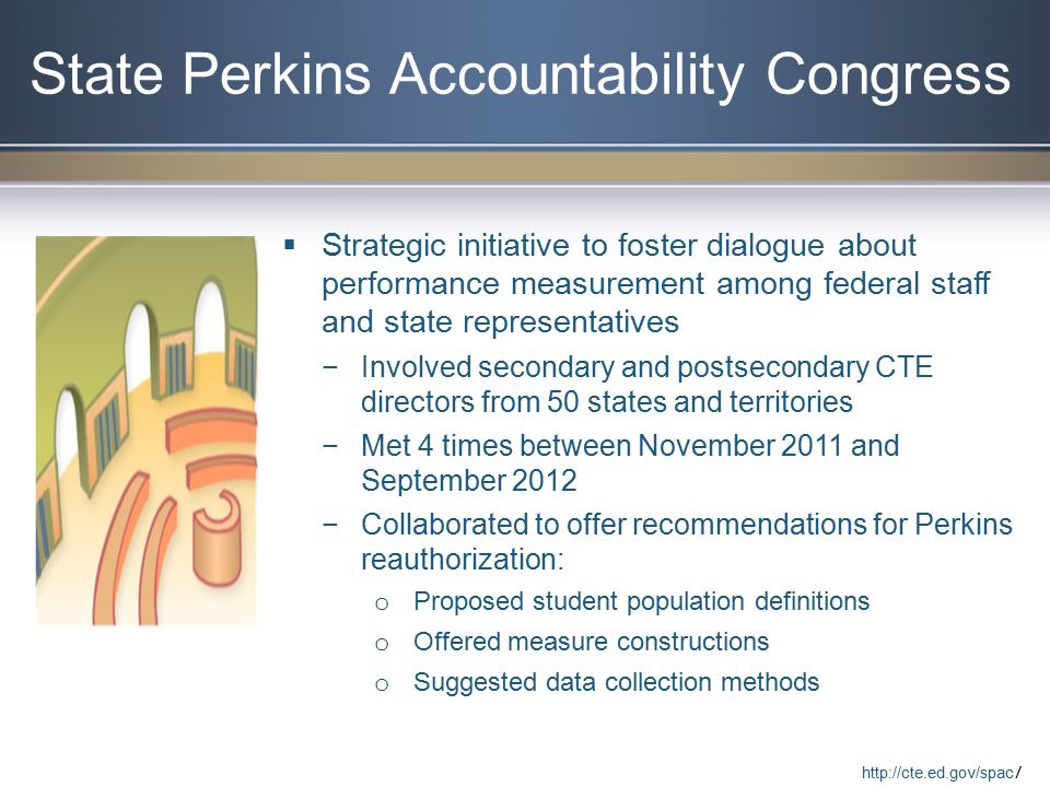 State Perkins Accountability Congress  Strategic initiative to foster dialogue about performance measurement among federal staff and state representatives −Involved secondary and postsecondary CTE directors from 50 states and territories −Met 4 times between November 2011 and September 2012 −Collaborated to offer recommendations for Perkins reauthorization: o Proposed student population definitions o Offered measure constructions o Suggested data collection methods   /