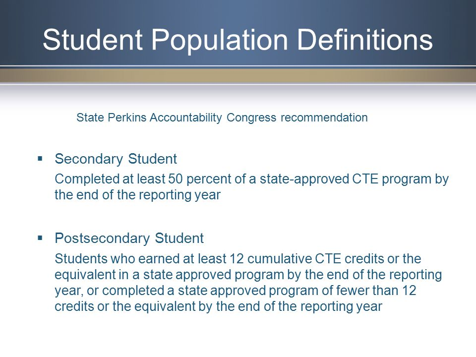 Student Population Definitions  Secondary Student Completed at least 50 percent of a state-approved CTE program by the end of the reporting year  Postsecondary Student Students who earned at least 12 cumulative CTE credits or the equivalent in a state approved program by the end of the reporting year, or completed a state approved program of fewer than 12 credits or the equivalent by the end of the reporting year State Perkins Accountability Congress recommendation