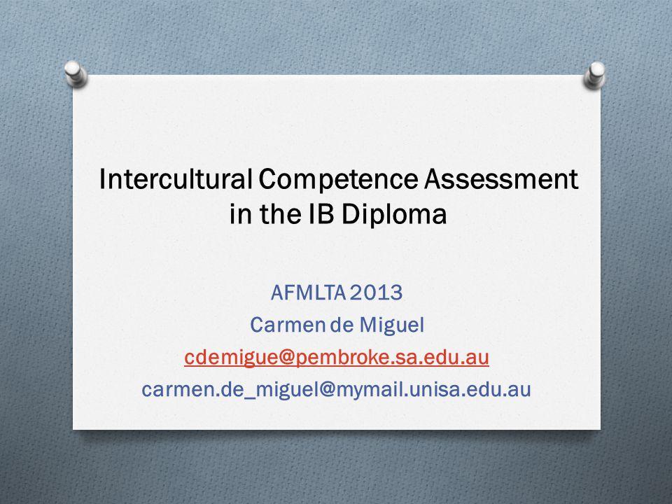 Intercultural Competence Assessment in the IB Diploma AFMLTA 2013 Carmen de Miguel cdemigue@pembroke.sa.edu.au carmen.de_miguel@mymail.unisa.edu.au