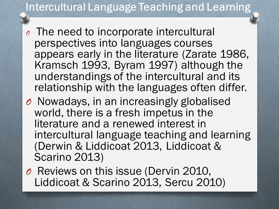 Intercultural Language Teaching and Learning O The need to incorporate intercultural perspectives into languages courses appears early in the literature (Zarate 1986, Kramsch 1993, Byram 1997) although the understandings of the intercultural and its relationship with the languages often differ.