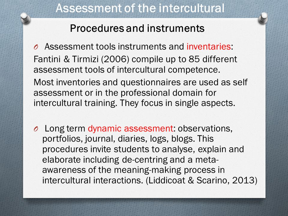 Assessment of the intercultural O This model has been expanded with a new dimension: Meta-cognitive (planning, monitoring and reflecting on learning (Sercu 2004) Skills interpret and relate (savoir comprendre) Knowledge of self and other; of interaction: individual and societal (savoirs) Education political education critical cultural awareness (savoir s'engager) Attitudes relativising self valuing other (savoir être) Skills Discover and/or interact (savoir apprendre/faire) The savoirs model (Byram 1997)