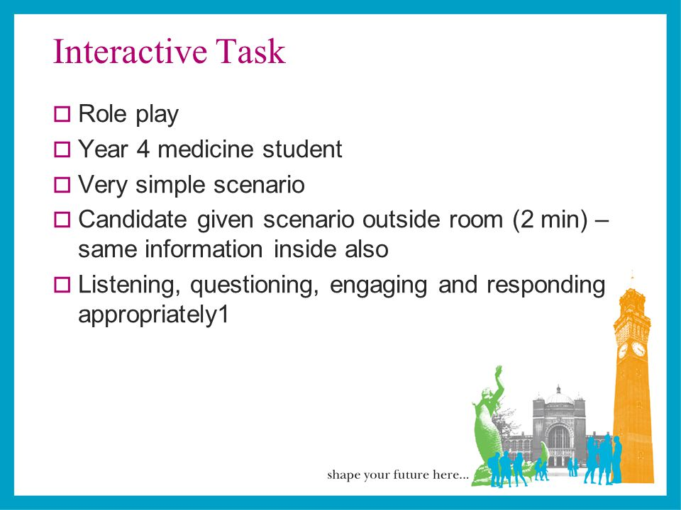 Interactive Task  Role play  Year 4 medicine student  Very simple scenario  Candidate given scenario outside room (2 min) – same information inside also  Listening, questioning, engaging and responding appropriately1