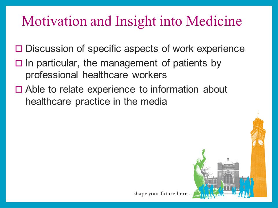 Motivation and Insight into Medicine  Discussion of specific aspects of work experience  In particular, the management of patients by professional healthcare workers  Able to relate experience to information about healthcare practice in the media