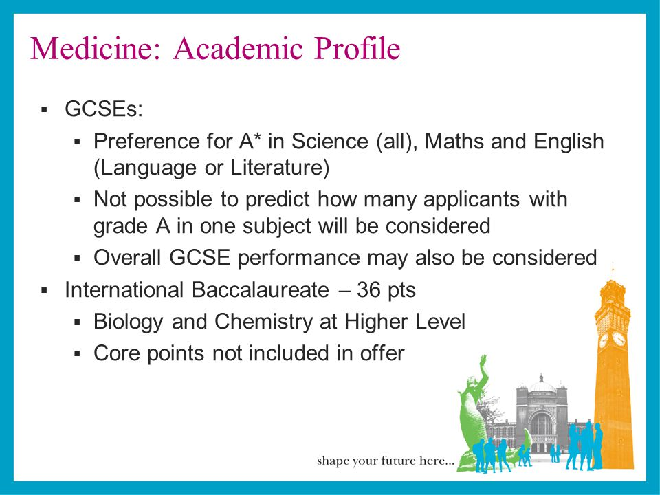 Medicine: Academic Profile  GCSEs:  Preference for A* in Science (all), Maths and English (Language or Literature)  Not possible to predict how many applicants with grade A in one subject will be considered  Overall GCSE performance may also be considered  International Baccalaureate – 36 pts  Biology and Chemistry at Higher Level  Core points not included in offer
