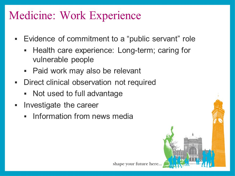 Medicine: Work Experience  Evidence of commitment to a public servant role  Health care experience: Long-term; caring for vulnerable people  Paid work may also be relevant  Direct clinical observation not required  Not used to full advantage  Investigate the career  Information from news media