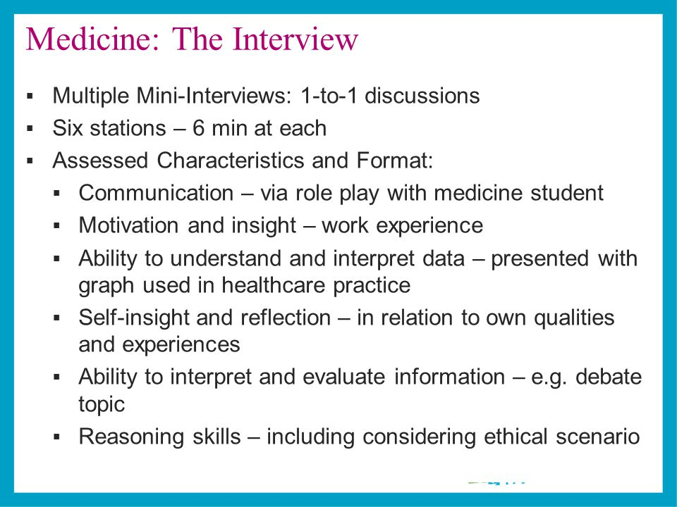Medicine: The Interview  Multiple Mini-Interviews: 1-to-1 discussions  Six stations – 6 min at each  Assessed Characteristics and Format:  Communication – via role play with medicine student  Motivation and insight – work experience  Ability to understand and interpret data – presented with graph used in healthcare practice  Self-insight and reflection – in relation to own qualities and experiences  Ability to interpret and evaluate information – e.g.