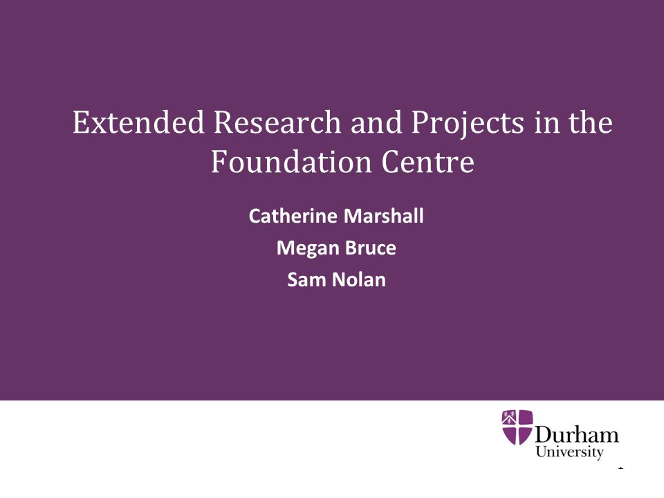 1 Extended Research and Projects in the Foundation Centre Catherine Marshall Megan Bruce Sam Nolan