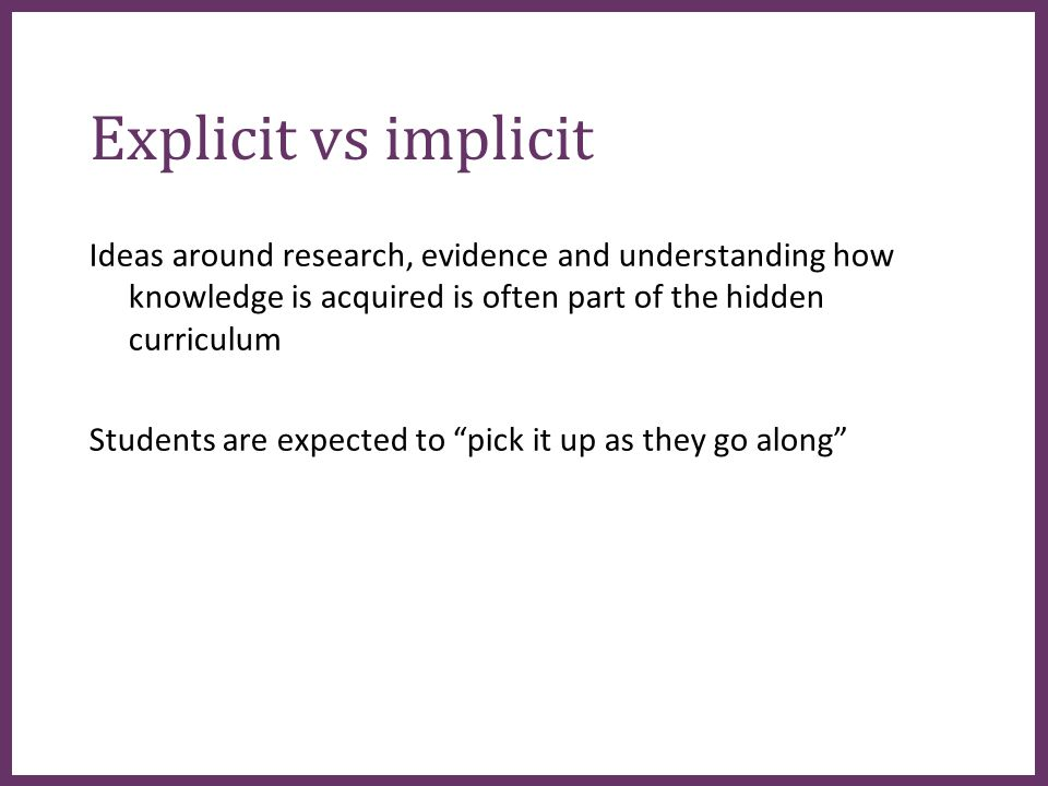 ∂ Explicit vs implicit Ideas around research, evidence and understanding how knowledge is acquired is often part of the hidden curriculum Students are expected to pick it up as they go along