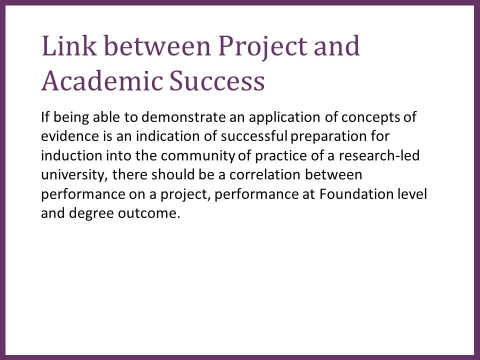 ∂ Link between Project and Academic Success If being able to demonstrate an application of concepts of evidence is an indication of successful preparation for induction into the community of practice of a research-led university, there should be a correlation between performance on a project, performance at Foundation level and degree outcome.