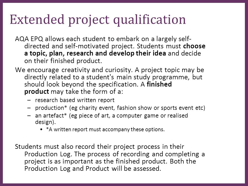∂ Extended project qualification AQA EPQ allows each student to embark on a largely self- directed and self-motivated project.