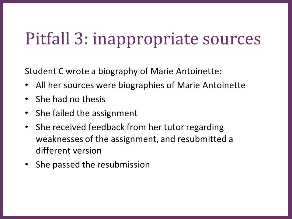 ∂ Pitfall 3: inappropriate sources Student C wrote a biography of Marie Antoinette: All her sources were biographies of Marie Antoinette She had no thesis She failed the assignment She received feedback from her tutor regarding weaknesses of the assignment, and resubmitted a different version She passed the resubmission