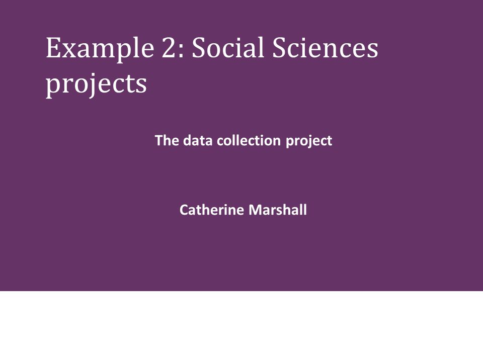 Example 2: Social Sciences projects The data collection project Catherine Marshall