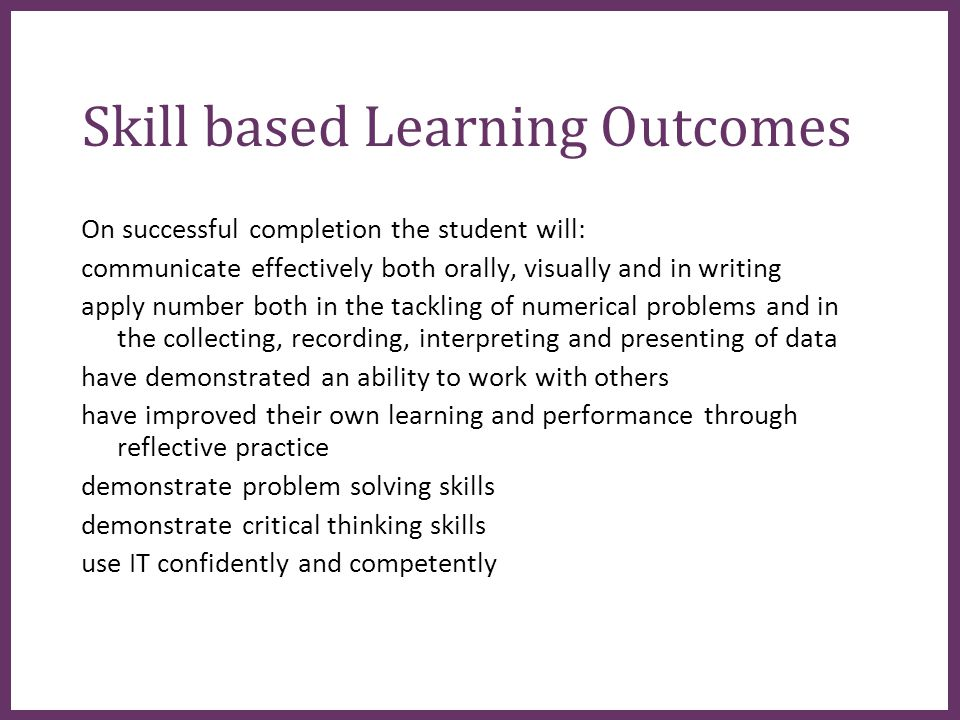 ∂ Skill based Learning Outcomes On successful completion the student will: communicate effectively both orally, visually and in writing apply number both in the tackling of numerical problems and in the collecting, recording, interpreting and presenting of data have demonstrated an ability to work with others have improved their own learning and performance through reflective practice demonstrate problem solving skills demonstrate critical thinking skills use IT confidently and competently