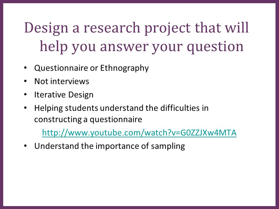 ∂ Design a research project that will help you answer your question Questionnaire or Ethnography Not interviews Iterative Design Helping students understand the difficulties in constructing a questionnaire http://www.youtube.com/watch v=G0ZZJXw4MTA Understand the importance of sampling