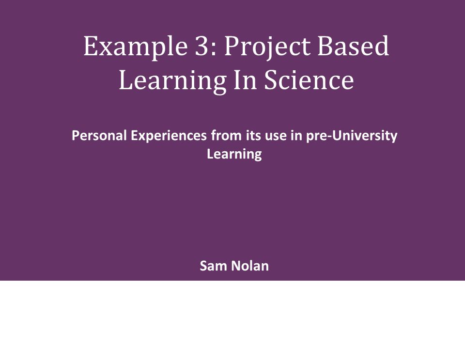 Example 3: Project Based Learning In Science Personal Experiences from its use in pre-University Learning Sam Nolan