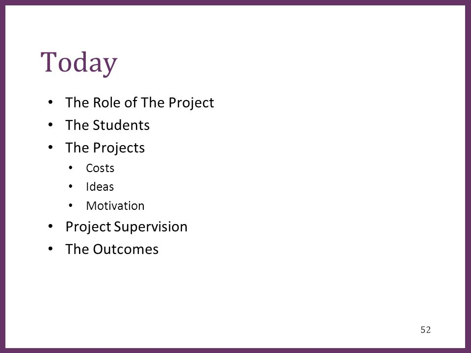 ∂ Today The Role of The Project The Students The Projects Costs Ideas Motivation Project Supervision The Outcomes 52