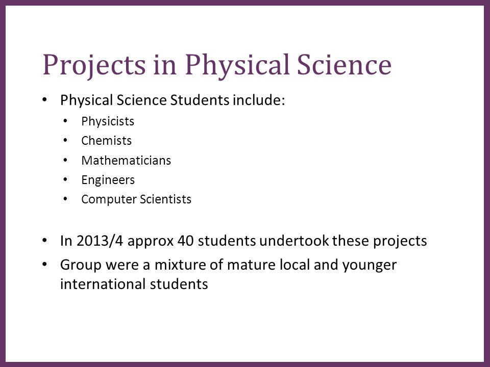 ∂ Projects in Physical Science Physical Science Students include: Physicists Chemists Mathematicians Engineers Computer Scientists In 2013/4 approx 40 students undertook these projects Group were a mixture of mature local and younger international students