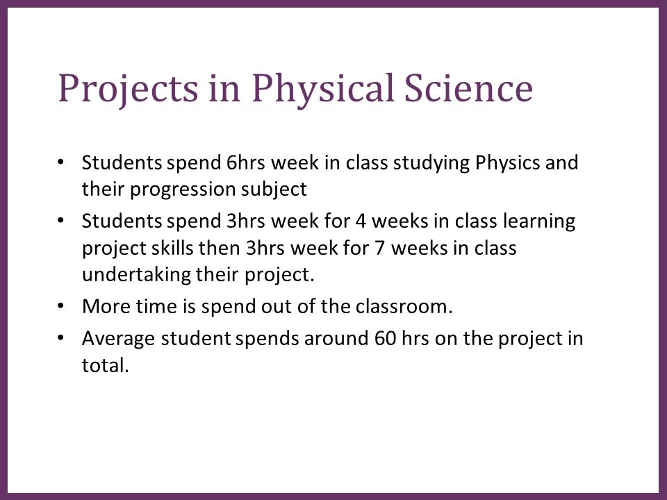 ∂ Projects in Physical Science Students spend 6hrs week in class studying Physics and their progression subject Students spend 3hrs week for 4 weeks in class learning project skills then 3hrs week for 7 weeks in class undertaking their project.