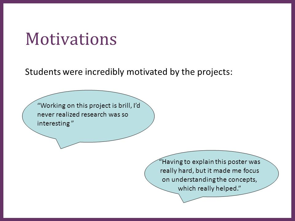 ∂ Motivations Students were incredibly motivated by the projects: Working on this project is brill, I'd never realized research was so interesting Having to explain this poster was really hard, but it made me focus on understanding the concepts, which really helped.