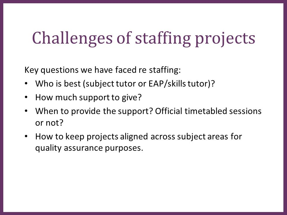 ∂ Challenges of staffing projects Key questions we have faced re staffing: Who is best (subject tutor or EAP/skills tutor).