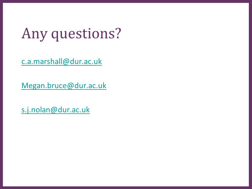 ∂ Any questions c.a.marshall@dur.ac.uk Megan.bruce@dur.ac.uk s.j.nolan@dur.ac.uk