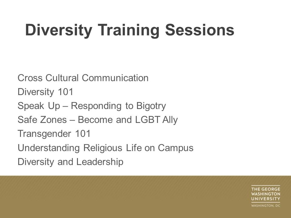 Cross Cultural Communication Diversity 101 Speak Up – Responding to Bigotry Safe Zones – Become and LGBT Ally Transgender 101 Understanding Religious Life on Campus Diversity and Leadership Diversity Training Sessions