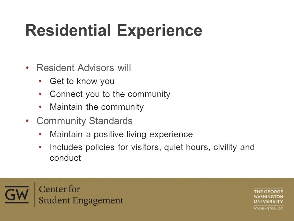 Resident Advisors will Get to know you Connect you to the community Maintain the community Community Standards Maintain a positive living experience Includes policies for visitors, quiet hours, civility and conduct Residential Experience