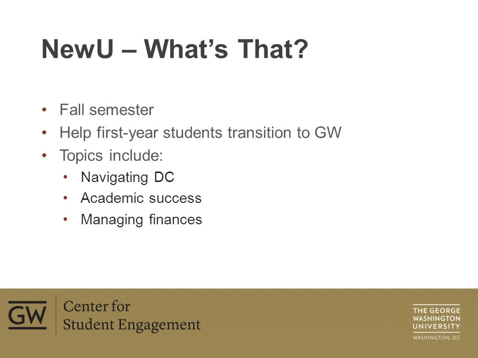 Fall semester Help first-year students transition to GW Topics include: Navigating DC Academic success Managing finances NewU – What's That