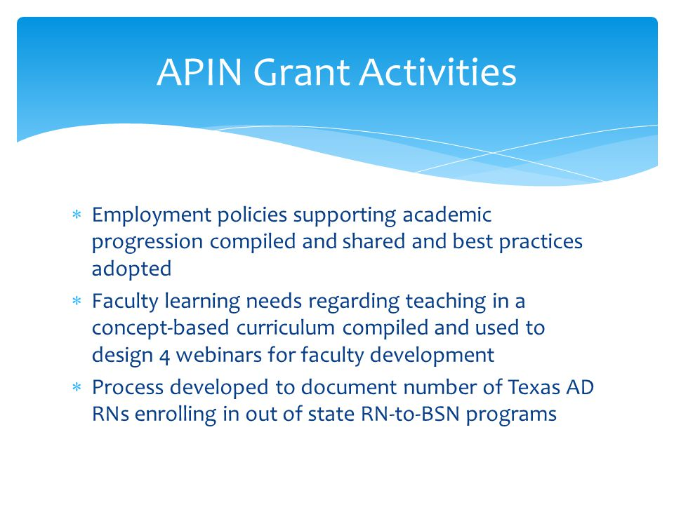  Employment policies supporting academic progression compiled and shared and best practices adopted  Faculty learning needs regarding teaching in a concept-based curriculum compiled and used to design 4 webinars for faculty development  Process developed to document number of Texas AD RNs enrolling in out of state RN-to-BSN programs APIN Grant Activities