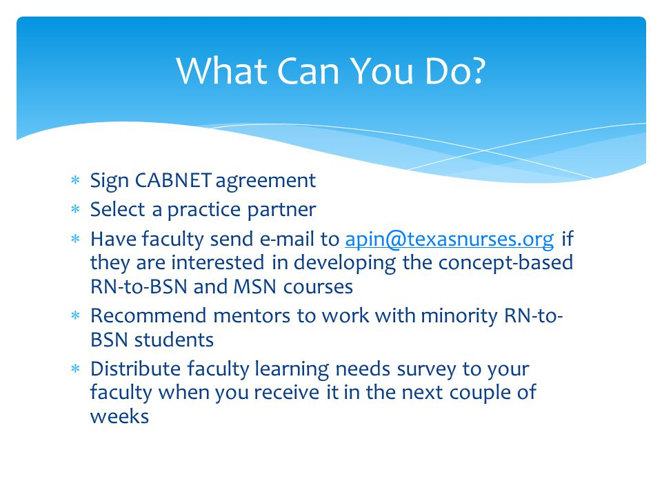  Sign CABNET agreement  Select a practice partner  Have faculty send e-mail to apin@texasnurses.org if they are interested in developing the concept-based RN-to-BSN and MSN coursesapin@texasnurses.org  Recommend mentors to work with minority RN-to- BSN students  Distribute faculty learning needs survey to your faculty when you receive it in the next couple of weeks What Can You Do