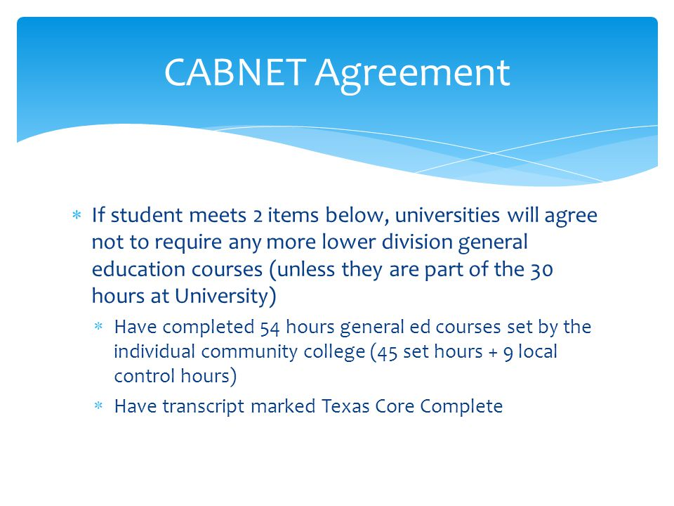  If student meets 2 items below, universities will agree not to require any more lower division general education courses (unless they are part of the 30 hours at University)  Have completed 54 hours general ed courses set by the individual community college (45 set hours + 9 local control hours)  Have transcript marked Texas Core Complete CABNET Agreement