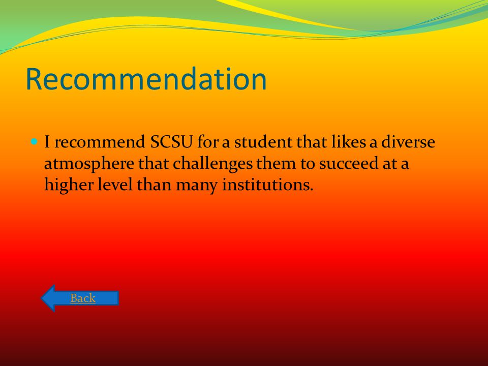Recommendation I recommend SCSU for a student that likes a diverse atmosphere that challenges them to succeed at a higher level than many institutions
