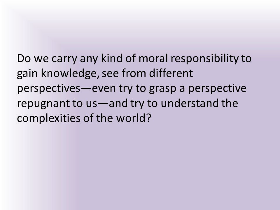 Do we carry any kind of moral responsibility to gain knowledge, see from different perspectives—even try to grasp a perspective repugnant to us—and try to understand the complexities of the world?