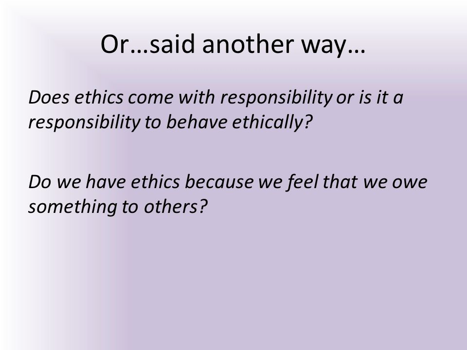 Or…said another way… Does ethics come with responsibility or is it a responsibility to behave ethically? Do we have ethics because we feel that we owe