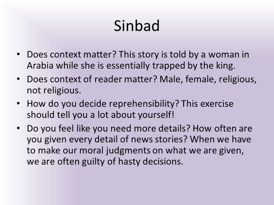 Sinbad Does context matter? This story is told by a woman in Arabia while she is essentially trapped by the king. Does context of reader matter? Male,