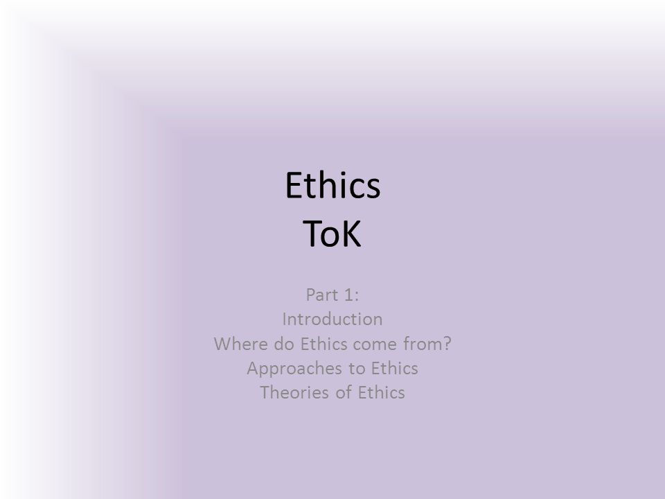 Ethics ToK Part 1: Introduction Where do Ethics come from? Approaches to Ethics Theories of Ethics