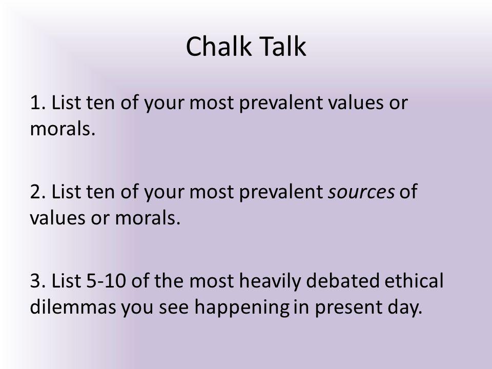 Chalk Talk 1. List ten of your most prevalent values or morals. 2. List ten of your most prevalent sources of values or morals. 3. List 5-10 of the mo