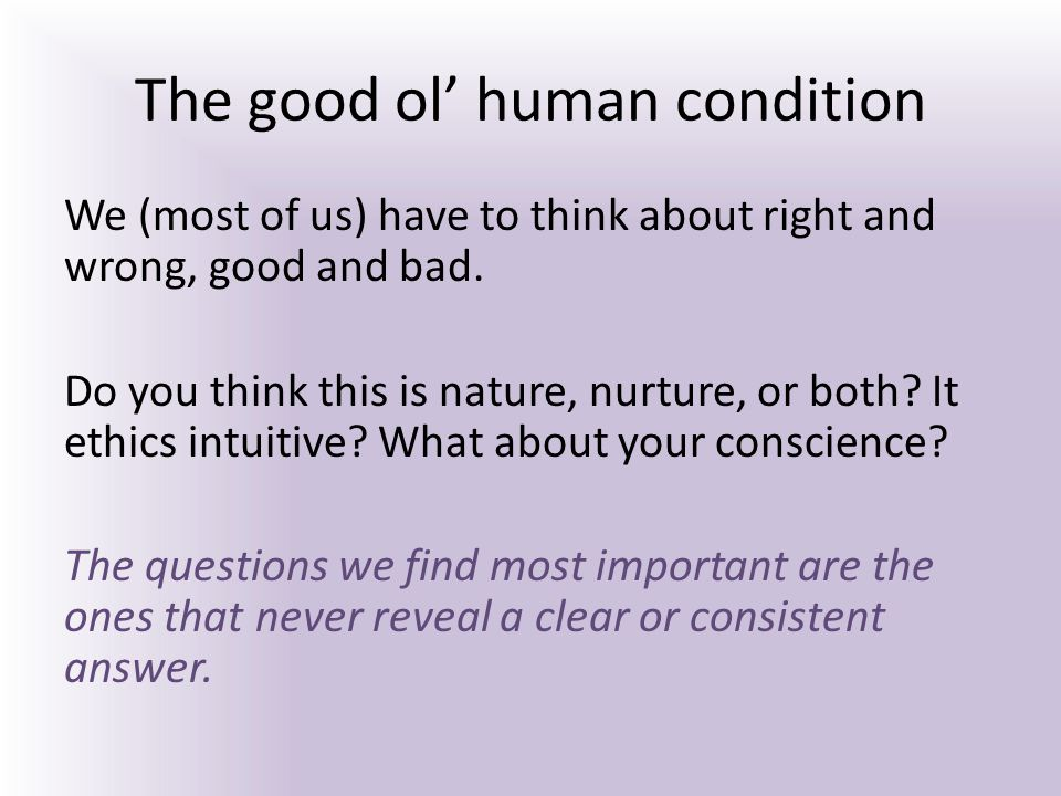 The good ol' human condition We (most of us) have to think about right and wrong, good and bad. Do you think this is nature, nurture, or both? It ethi