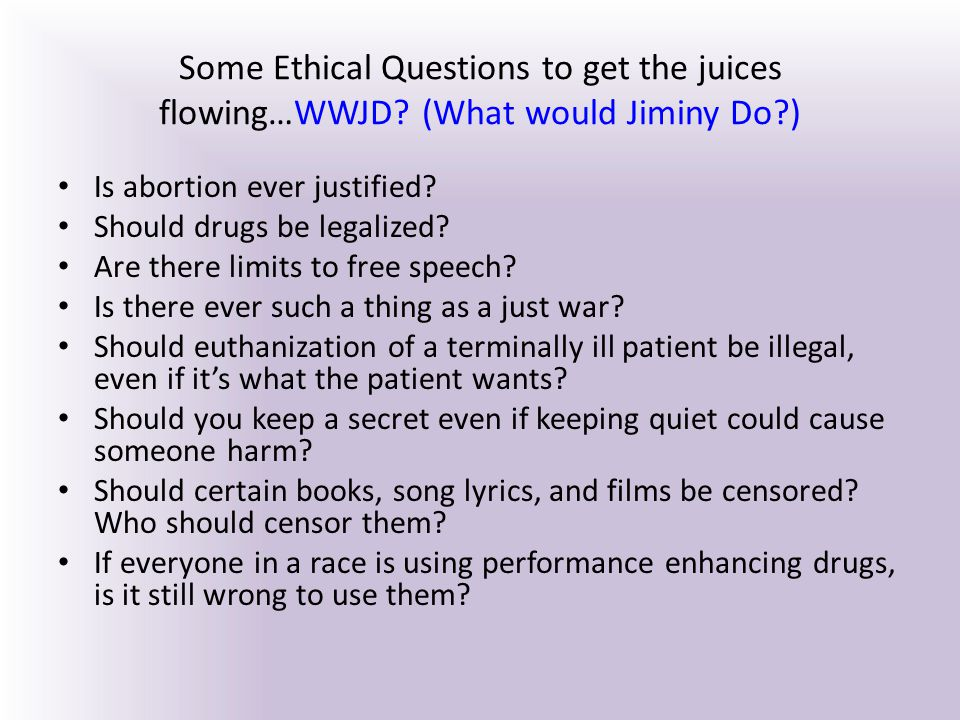 Some Ethical Questions to get the juices flowing…WWJD? (What would Jiminy Do?) Is abortion ever justified? Should drugs be legalized? Are there limits