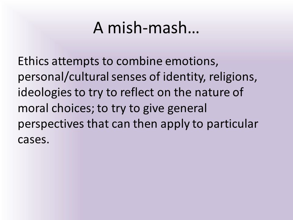 A mish-mash… Ethics attempts to combine emotions, personal/cultural senses of identity, religions, ideologies to try to reflect on the nature of moral