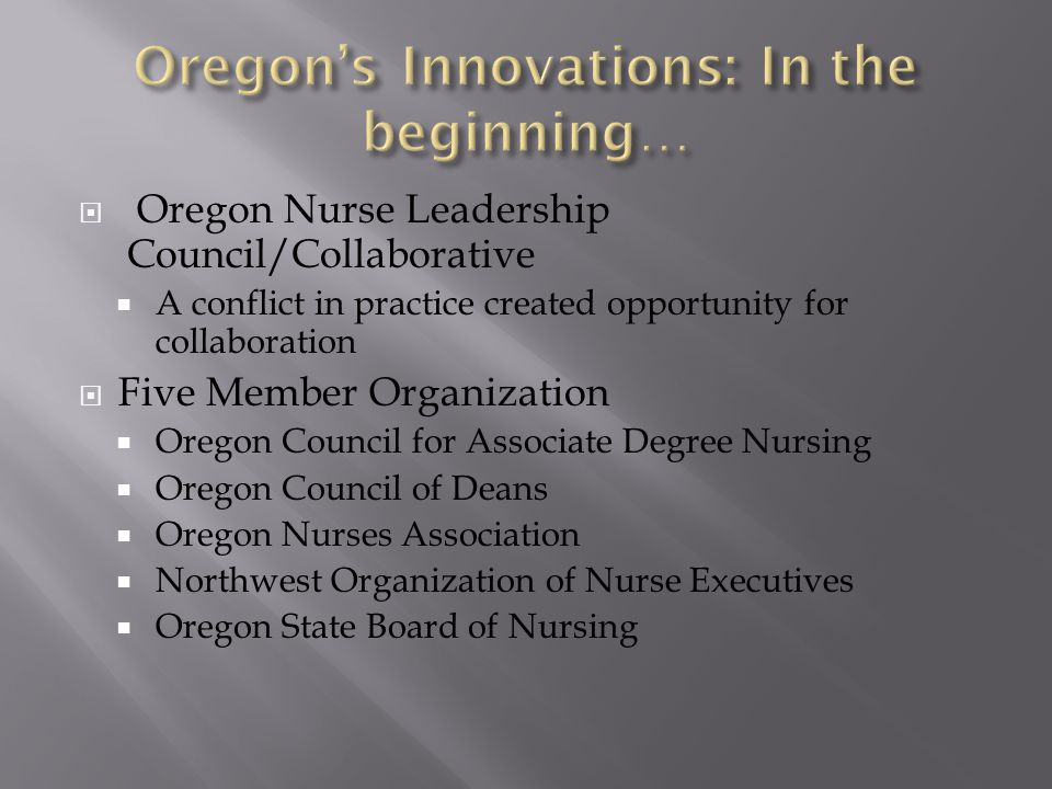 Oregon Nurse Leadership Council/Collaborative  A conflict in practice created opportunity for collaboration  Five Member Organization  Oregon Cou