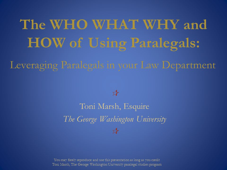 The WHO WHAT WHY and HOW of Using Paralegals: Leveraging Paralegals in your Law Department  Toni Marsh, Esquire The George Washington University  Yo